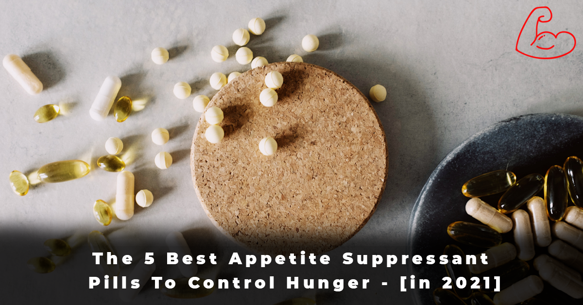 The 5 Best Appetite Suppressant Pills To Control Hunger - [in 2021]